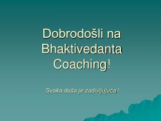Dobrodošli na Bhaktivedanta Coaching ! Svaka duša je zadivljujuća !