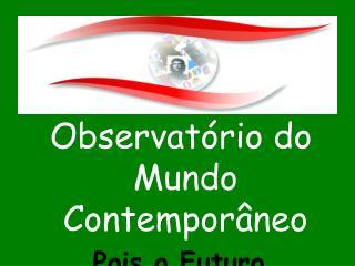 Observatório do Mundo Contemporâneo Pois o Futuro  Vos Pertence!