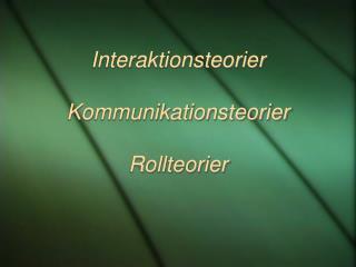 Interaktionsteorier Kommunikationsteorier Rollteorier