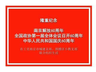 隆重纪念 南京解放 60 周年 全国政协第一届全体会议召开 60 周年 中华人民共和国国庆 60 周年 农工党南京市城建支部、鼓楼区小教支部 联合组织生活