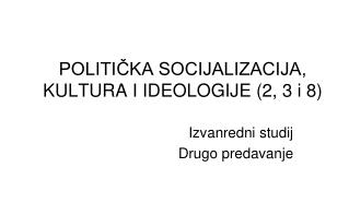 POLITIČKA SOCIJALIZACIJA, KULTURA I IDEOLOGIJE (2, 3 i 8)