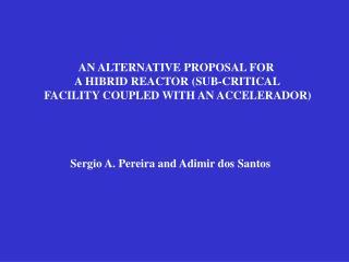 AN ALTERNATIVE PROPOSAL FOR  A HIBRID REACTOR (SUB-CRITICAL  FACILITY COUPLED WITH AN ACCELERADOR)