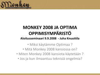 MONKEY 2008 JA OPTIMA OPPIMISYMP�RIST� Aloitusseminaari 9.9.2008  - Juha Knuuttila