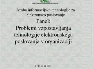 Panel: Problemi vzpostavljanja tehnologije elektronskega poslovanja v organizaciji LEK, 10.11.1999