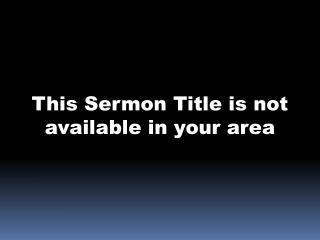 This Sermon Title is not available in your area