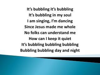 It's bubbling it's bubbling It's bubbling in my soul I am singing, I'm dancing