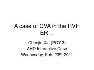 A case of CVA in the RVH ER…