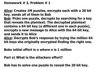 Homework # 3, Problem # 1 Alice : Creates 1M puzzles, encrypts each with a 20 bit