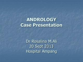 ANDROLOGY Case Presentation Dr Rosalina  M.Ali 20 Sept 2013 Hospital  Ampang