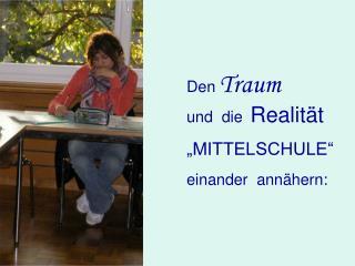 """Den Traum und  die Realität """"MITTELSCHULE"""" einander  annähern:"""