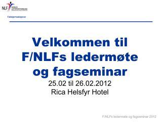 Velkommen til F/NLFs ledermøte og fagseminar  25.02 til 26.02.2012 Rica Helsfyr Hotel