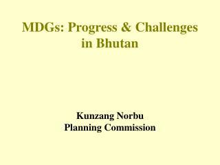 MDGs: Progress & Challenges in Bhutan Kunzang Norbu Planning Commission
