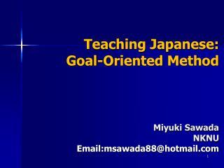 Teaching Japanese:  Goal-Oriented Method Miyuki Sawada NKNU Email:msawada88@hotmail