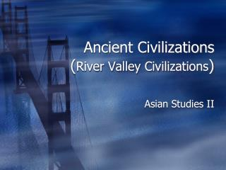 Ancient Civilizations ( River Valley Civilizations )