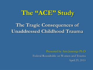 The  ACE  Study  The Tragic Consequences of Unaddressed Childhood Trauma