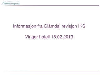 Informasjon fra Glåmdal revisjon IKS  Vinger hotell 15.02.2013