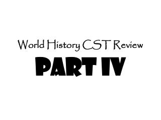 World History CST Review Part IV