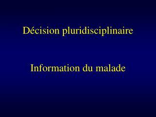 D cision pluridisciplinaire   Information du malade
