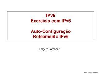 IPv6 Exercício com IPv6 Auto-Configuração Roteamento IPv6