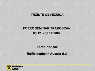 TR I TE OBVEZNICA  FOREX SEMINAR TRAKO CAN  05.12. - 06.12.2002   Zoran Ko cak  Raiffeisenbank Austria d.d.