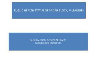 PUBLIC HEALTH STATUS OF SADAR BLOCK, JALPAIGURI