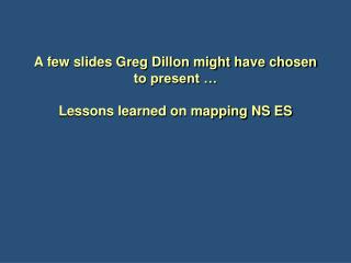 A few slides Greg Dillon might have chosen to present … Lessons learned on mapping NS ES