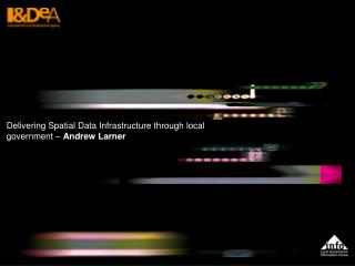 Delivering Spatial Data Infrastructure through local government –  Andrew Larner