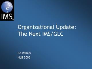 Organizational Update: The Next IMS/GLC
