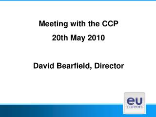 Meeting with the CCP 20th May 2010 David Bearfield, Director