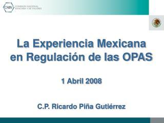 La Experiencia Mexicana en Regulación de las OPAS 1 Abril 2008 C.P. Ricardo Piña Gutiérrez