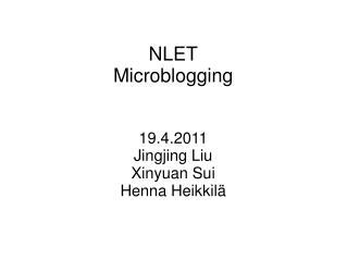 NLET Microblogging 19.4.2011 Jingjing Liu Xinyuan Sui Henna Heikkilä