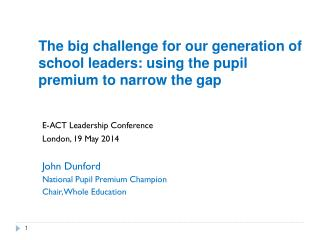 E-ACT Leadership Conference London, 19 May 2014 John  Dunford National Pupil Premium Champion