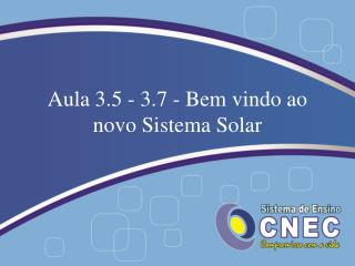 Aula 3.5 - 3.7 - Bem vindo ao novo Sistema Solar