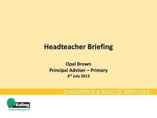Headteacher Briefing Opal Brown Principal Adviser – Primary 3 rd  July 2013