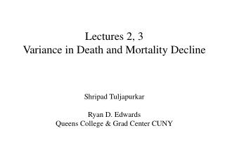 Lectures 2, 3 Variance in Death and Mortality Decline Shripad Tuljapurkar Ryan D. Edwards
