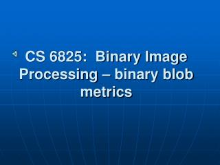 CS 6825:  Binary Image Processing – binary blob metrics