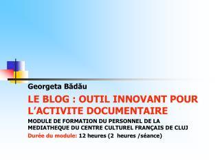 Georgeta Bădău LE BLOG: OUTIL INNOVANT POUR L'ACTIVITE DOCUMENTAIRE