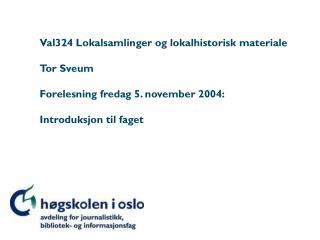 Val324 Lokalsamlinger og lokalhistorisk materiale Tor Sveum Forelesning fredag 5. november 2004: