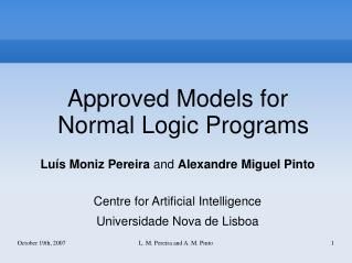 Approved Models for Normal Logic Programs Luís Moniz Pereira  and  Alexandre Miguel Pinto