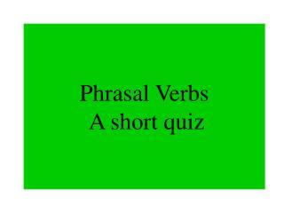 Phrasal Verbs  A short quiz