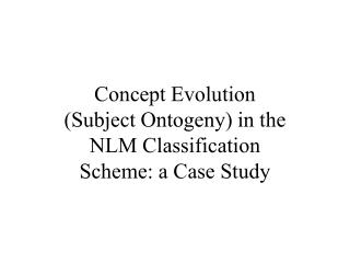 Concept Evolution  (Subject Ontogeny) in the  NLM Classification  Scheme: a Case Study