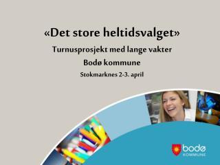 «Det store heltidsvalget»  Turnusprosjekt med lange vakter  Bodø kommune  Stokmarknes 2-3. april