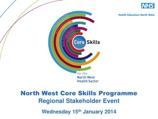 North West Core Skills Programme Regional Stakeholder Event Wednesday 15 th  January 2014