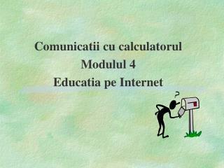 Comunicatii cu calculatorul Modulul 4 Educatia pe Internet