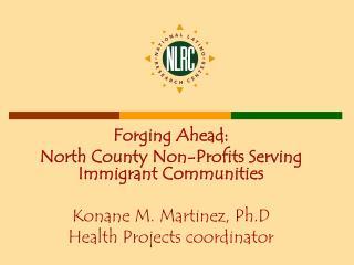 Forging Ahead: North County Non-Profits Serving Immigrant Communities Konane M. Martinez, Ph.D
