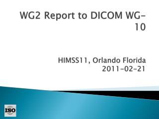 WG2  Report  to  DICOM WG-10 HIMSS11, Orlando Florida 2011-02-21
