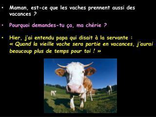 Maman, est-ce que les vaches prennent aussi des vacances   Pourquoi demandes-tu  a, ma ch rie   Hier, j ai entendu papa