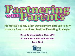 By Linda Chamberlain, PhD, MPH  for the Institute for Safe Families June, 2011