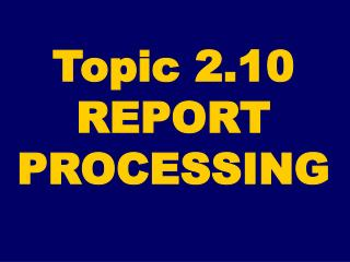 Topic 2.10 REPORT PROCESSING