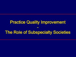 Practice Quality Improvement - The Role of Subspecialty Societies